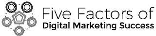 FIVE FACTORS OF DIGITAL MARKETING SUCCESS trademark