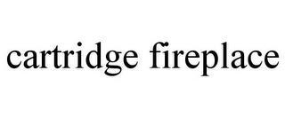 CARTRIDGE FIREPLACE trademark