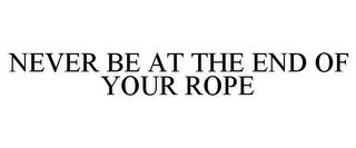 NEVER BE AT THE END OF YOUR ROPE trademark