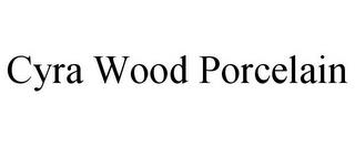 CYRA WOOD PORCELAIN trademark