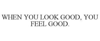 WHEN YOU LOOK GOOD, YOU FEEL GOOD. trademark