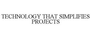 TECHNOLOGY THAT SIMPLIFIES PROJECTS trademark