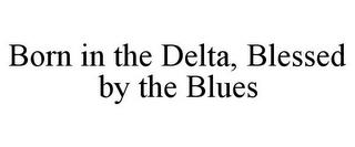 BORN IN THE DELTA, BLESSED BY THE BLUES trademark