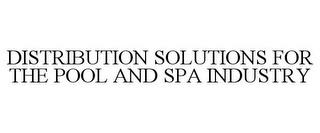 DISTRIBUTION SOLUTIONS FOR THE POOL AND SPA INDUSTRY trademark