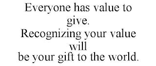EVERYONE HAS VALUE TO GIVE. RECOGNIZING YOUR VALUE WILL BE YOUR GIFT TO THE WORLD. trademark