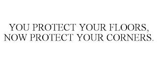 YOU PROTECT YOUR FLOORS, NOW PROTECT YOUR CORNERS. trademark