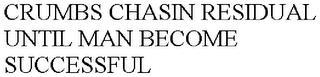 CRUMBS CHASIN RESIDUAL UNTIL MAN BECOME SUCCESSFUL trademark