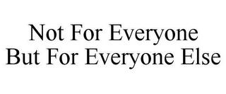 NOT FOR EVERYONE BUT FOR EVERYONE ELSE trademark