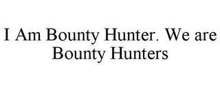 I AM BOUNTY HUNTER. WE ARE BOUNTY HUNTERS trademark