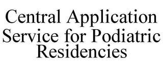 CENTRAL APPLICATION SERVICE FOR PODIATRIC RESIDENCIES trademark