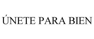 ÚNETE PARA BIEN trademark
