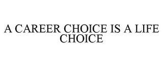 A CAREER CHOICE IS A LIFE CHOICE trademark