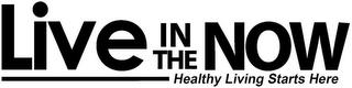 LIVE IN THE NOW HEALTHY LIVING STARTS HERE trademark