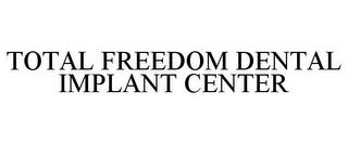 TOTAL FREEDOM DENTAL IMPLANT CENTER trademark
