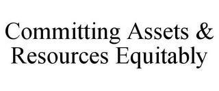 COMMITTING ASSETS & RESOURCES EQUITABLY trademark