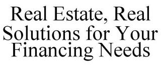REAL ESTATE, REAL SOLUTIONS FOR YOUR FINANCING NEEDS trademark