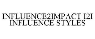 INFLUENCE2IMPACT I2I INFLUENCE STYLES trademark