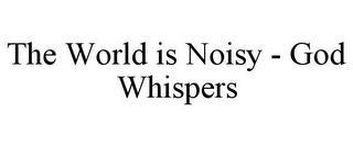 THE WORLD IS NOISY - GOD WHISPERS trademark