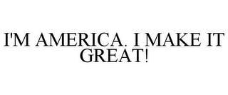 I'M AMERICA. I MAKE IT GREAT! trademark