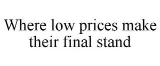 WHERE LOW PRICES MAKE THEIR FINAL STAND trademark