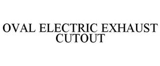 OVAL ELECTRIC EXHAUST CUTOUT trademark