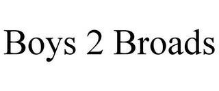 BOYS 2 BROADS trademark