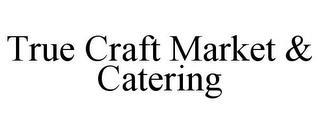 TRUE CRAFT MARKET & CATERING trademark