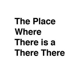THE PLACE WHERE THERE IS A THERE THERE trademark