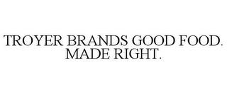 TROYER BRANDS GOOD FOOD. MADE RIGHT. trademark