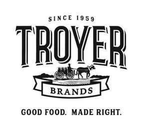 SINCE 1959 TROYER BRANDS GOOD FOOD. MADE RIGHT. trademark