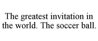 THE GREATEST INVITATION IN THE WORLD. THE SOCCER BALL. trademark