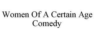 WOMEN OF A CERTAIN AGE COMEDY trademark