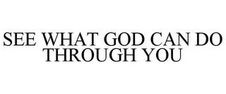 SEE WHAT GOD CAN DO THROUGH YOU trademark