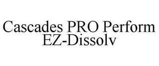 CASCADES PRO PERFORM EZ-DISSOLV trademark