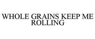 WHOLE GRAINS KEEP ME ROLLING trademark