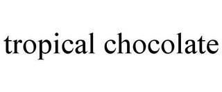TROPICAL CHOCOLATE trademark