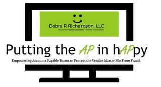 PUTTING THE AP IN HAPPY EMPOWERING ACCOUNTS PAYABLE TEAMS TO PROTECT THE VENDOR MASTER FILE FROM FRAUD DEBRA R RICHARDSON, LLC ACCOUNTS PAYABLE   SPEAKER   TRAINER   CONSULTANT trademark
