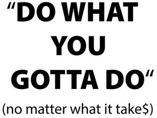 """""""DO WHAT YOU GOTTA DO"""" (NO MATTER WHAT IT TAKES$) trademark"""