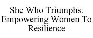 SHE WHO TRIUMPHS: EMPOWERING WOMEN TO RESILIENCE trademark