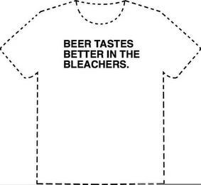 BEER TASTES BETTER IN THE BLEACHERS. trademark