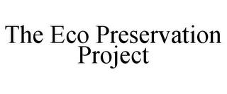 THE ECO PRESERVATION PROJECT trademark