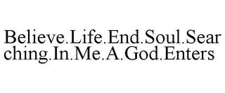 BELIEVE.LIFE.END.SOUL.SEARCHING.IN.ME.A.GOD.ENTERS trademark