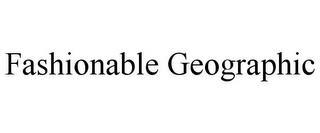 FASHIONABLE GEOGRAPHIC trademark