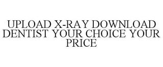 UPLOAD X-RAY DOWNLOAD DENTIST YOUR CHOICE YOUR PRICE trademark
