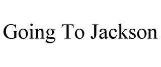 GOING TO JACKSON trademark