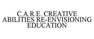 C.A.R.E. CREATIVE ABILITIES RE-ENVISIONING EDUCATION trademark