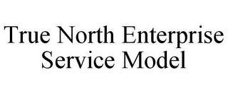TRUE NORTH ENTERPRISE SERVICE MODEL trademark