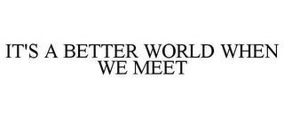 IT'S A BETTER WORLD WHEN WE MEET trademark