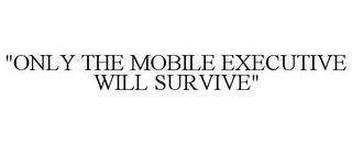 """""""ONLY THE MOBILE EXECUTIVE WILL SURVIVE"""" trademark"""