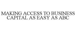 MAKING ACCESS TO BUSINESS CAPITAL AS EASY AS ABC trademark